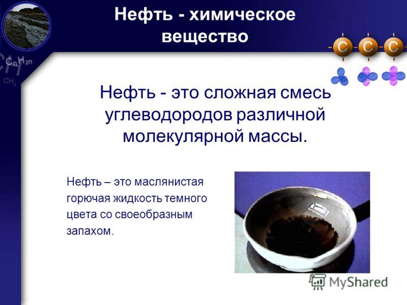 2 Нефть - химическое вещество Нефть - это сложная смесь углеводородов различной молекулярной массы. Нефть – это маслянистая горючая жидкость темного цвета со своеобразным запахом.