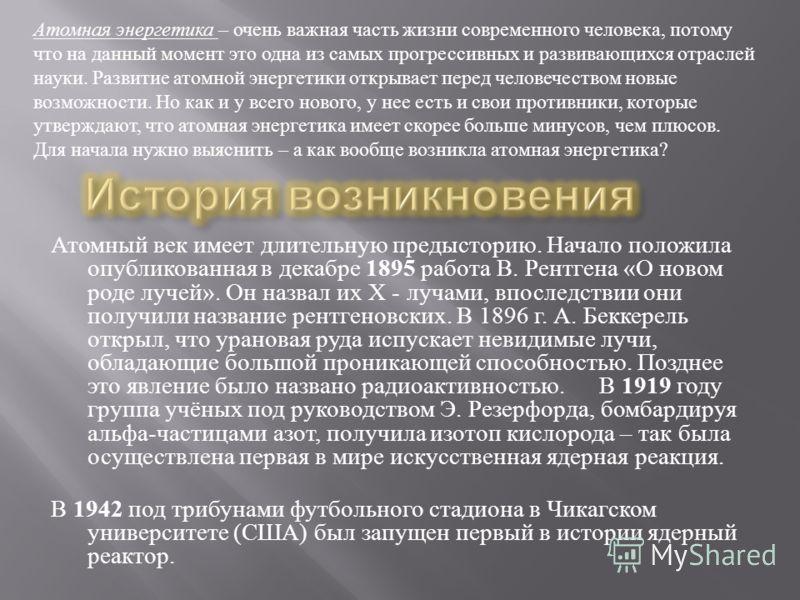 Атомный век имеет длительную предысторию. Начало положила опубликованная в декабре 1895 работа В. Рентгена « О новом роде лучей ». Он назвал их Х - лучами, впоследствии они получили название рентгеновских. В 1896 г. А. Беккерель открыл, что урановая