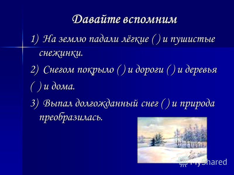 Давайте вспомним 1) На землю падали лёгкие ( ) и пушистые снежинки. 2) Снегом покрыло ( ) и дороги ( ) и деревья ( ) и дома. 3) Выпал долгожданный снег ( ) и природа преобразилась.