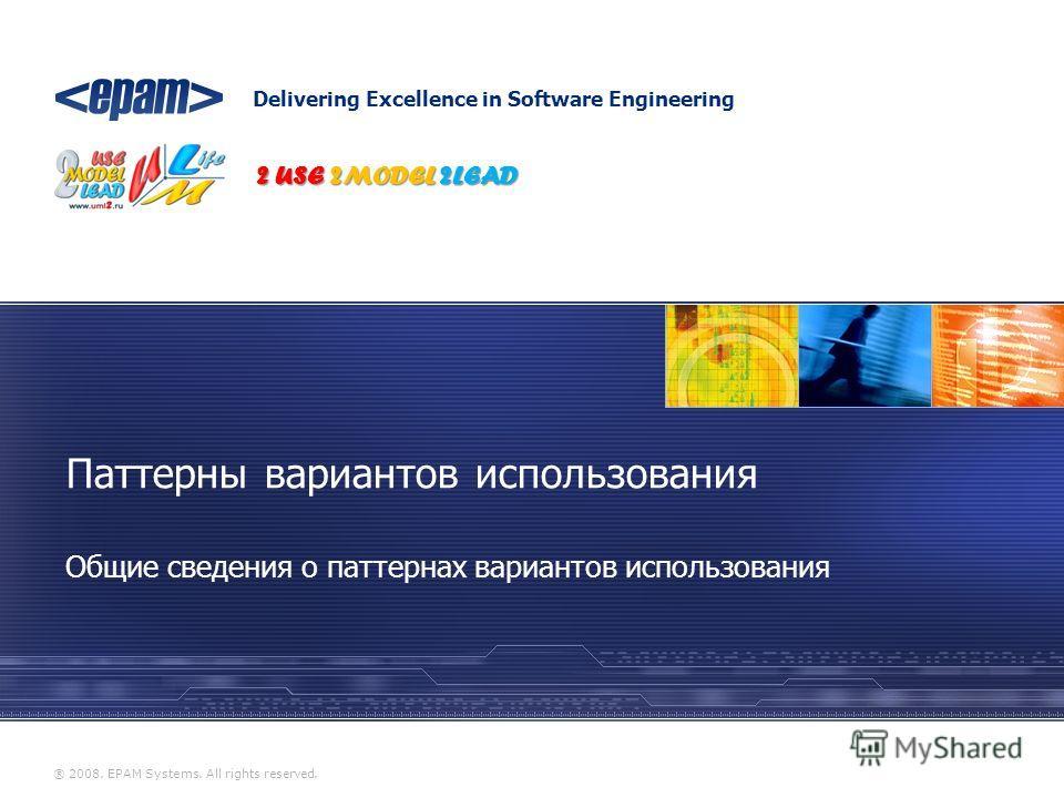 Delivering Excellence in Software Engineering ® 2008. EPAM Systems. All rights reserved. Общие сведения о паттернах вариантов использования Паттерны вариантов использования 2 USE 2MODEL 2LEAD