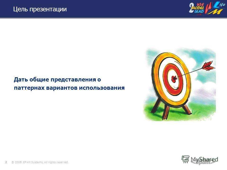® 2008. EPAM Systems. All rights reserved. 2 Цель презентации Дать общие представления о паттернах вариантов использования