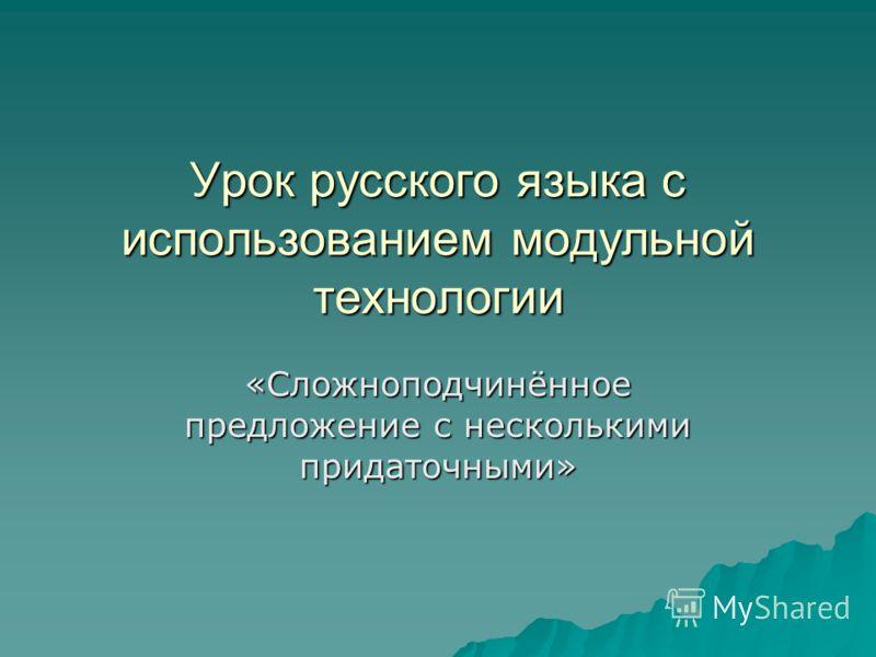 Урок русского языка с использованием модульной технологии «Сложноподчинённое предложение с несколькими придаточными»
