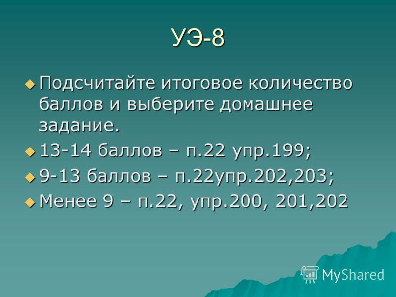 УЭ-8 Подсчитайте итоговое количество баллов и выберите домашнее задание. Подсчитайте итоговое количество баллов и выберите домашнее задание. 13-14 баллов – п.22 упр.199; 13-14 баллов – п.22 упр.199; 9-13 баллов – п.22упр.202,203; 9-13 баллов – п.22уп
