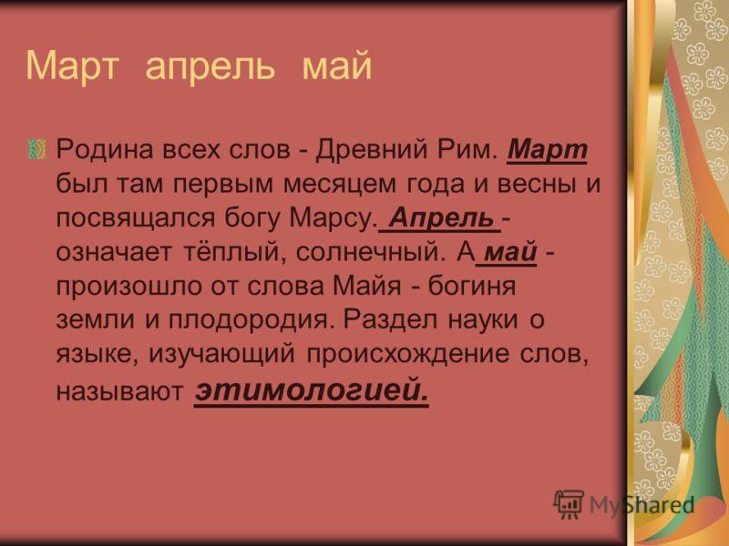 Март апрель май Родина всех слов - Древний Рим. Март был там первым месяцем года и весны и посвящался богу Марсу. Апрель - означает тёплый, солнечный. А май - произошло от слова Майя - богиня земли и плодородия. Раздел науки о языке, изучающий происх