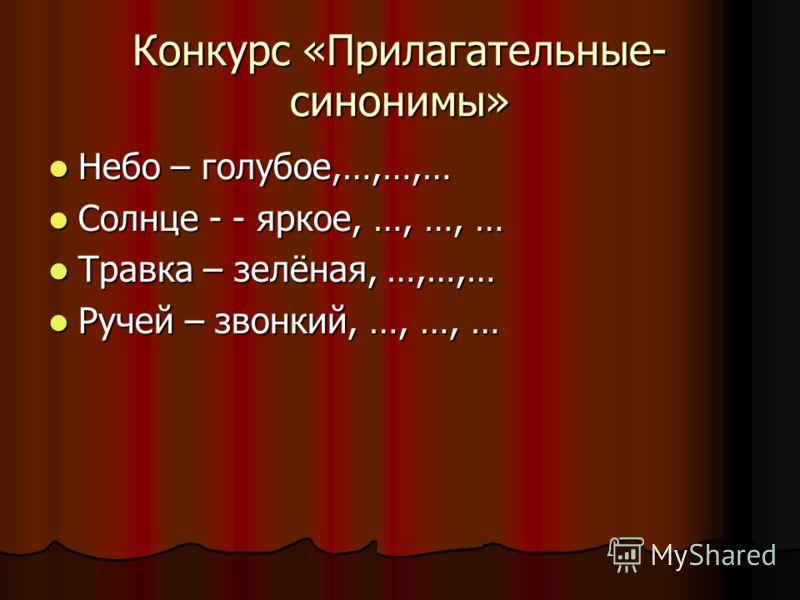 Конкурс «Прилагательные- синонимы» Небо – голубое,…,…,… Небо – голубое,…,…,… Солнце - - яркое, …, …, … Солнце - - яркое, …, …, … Травка – зелёная, …,…,… Травка – зелёная, …,…,… Ручей – звонкий, …, …, … Ручей – звонкий, …, …, …