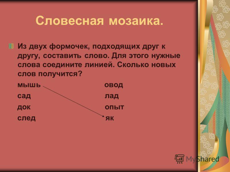 Словесная мозаика. Из двух формочек, подходящих друг к другу, составить слово. Для этого нужные слова соедините линией. Сколько новых слов получится? мышь овод сад лад док опыт след як