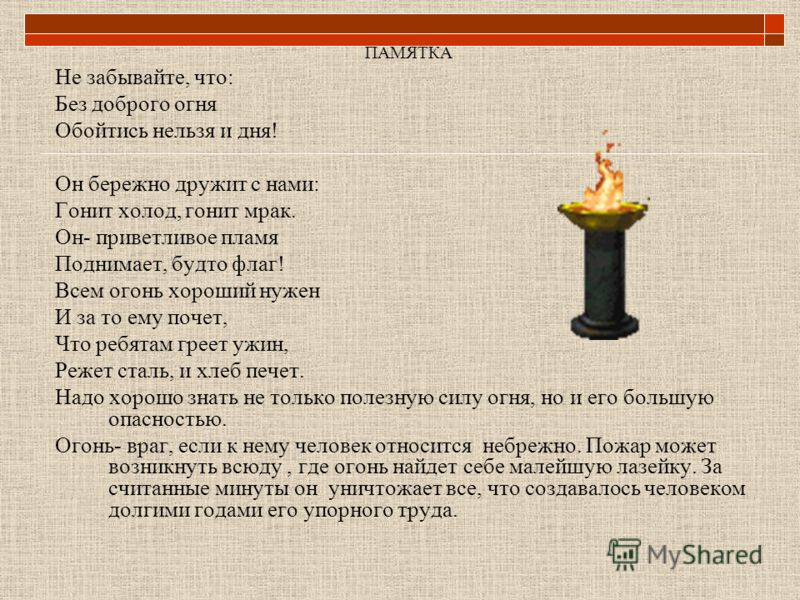 ПАМЯТКА Не забывайте, что: Без доброго огня Обойтись нельзя и дня! Он бережно дружит с нами: Гонит холод, гонит мрак. Он- приветливое пламя Поднимает, будто флаг! Всем огонь хороший нужен И за то ему почет, Что ребятам греет ужин, Режет сталь, и хлеб