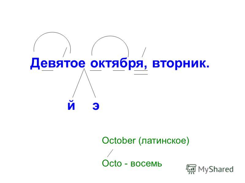 Девятое октября, вторник. йэ October (латинское) Octo - восемь
