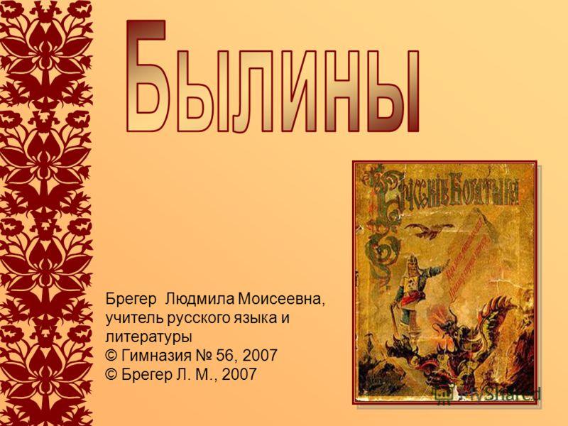 Брегер Людмила Моисеевна, учитель русского языка и литературы © Гимназия 56, 2007 © Брегер Л. М., 2007