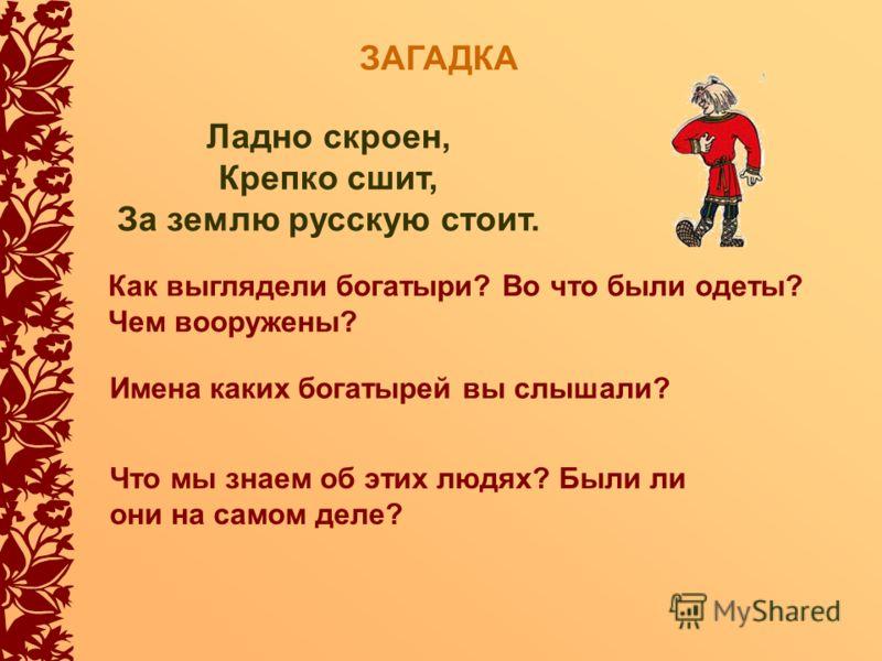 ЗАГАДКА Ладно скроен, Крепко сшит, За землю русскую стоит. Как выглядели богатыри? Во что были одеты? Чем вооружены? Имена каких богатырей вы слышали? Что мы знаем об этих людях? Были ли они на самом деле?