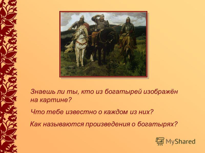Знаешь ли ты, кто из богатырей изображён на картине? Что тебе известно о каждом из них? Как называются произведения о богатырях?