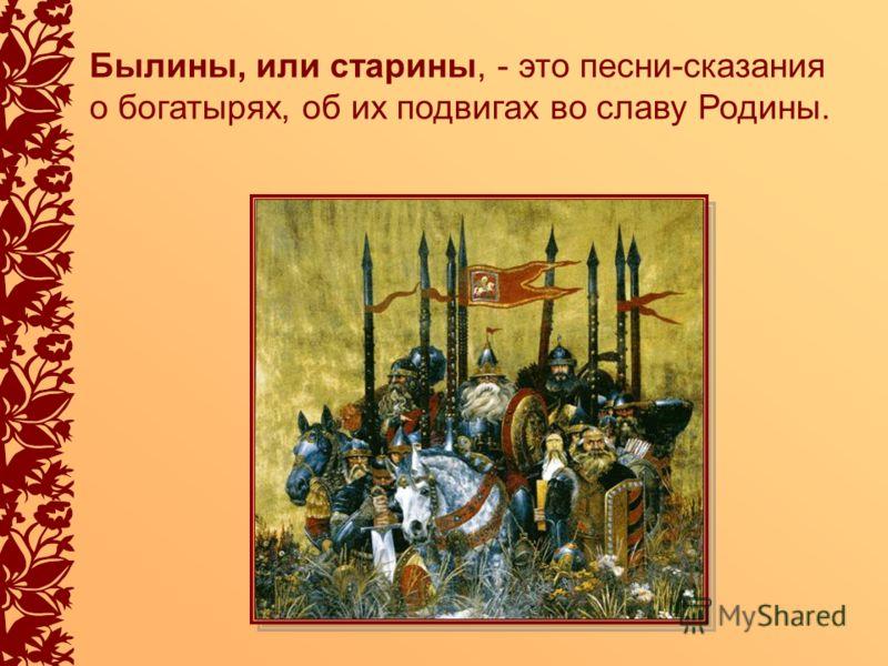 Былины, или старины, - это песни-сказания о богатырях, об их подвигах во славу Родины.