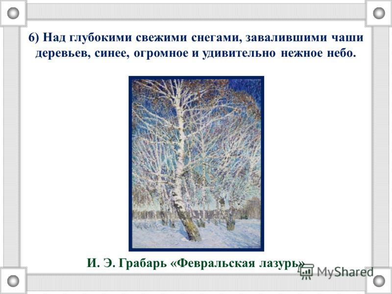 6) Над глубокими свежими снегами, завалившими чаши деревьев, синее, огромное и удивительно нежное небо. И. Э. Грабарь «Февральская лазурь»