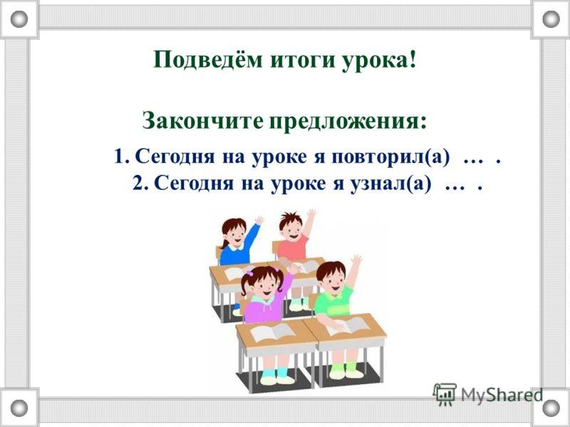 Подведём итоги урока! Закончите предложения: 1.Сегодня на уроке я повторил(а) …. 2.Сегодня на уроке я узнал(а) ….