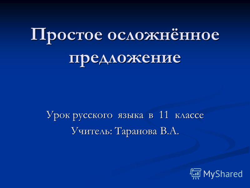 Простое осложнённое предложение Урок русского языка в 11 классе Учитель: Таранова В.А.