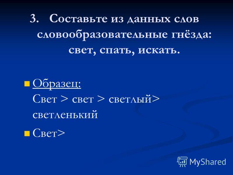 3. 3.Составьте из данных слов словообразовательные гнёзда: свет, спать, искать. Образец: Свет > свет > светлый> светленький Свет>