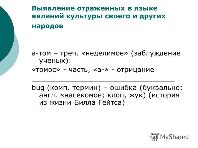 Выявление отраженных в языке явлений культуры своего и других народов а-том – греч. «неделимое» (заблуждение ученых): «томос» - часть, «а-» - отрицание _________________________________ bug (комп. термин) – ошибка (буквально: англ. «насекомое; клоп,