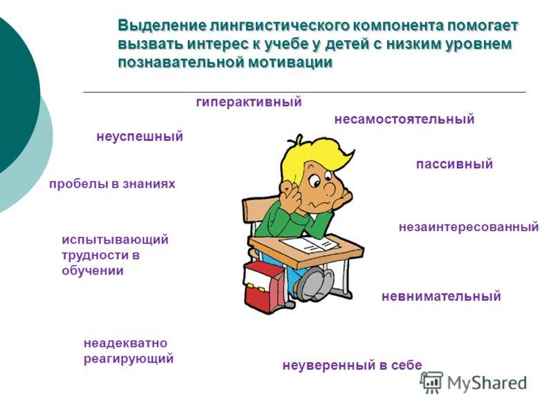 Выделение лингвистического компонента помогает вызвать интерес к учебе у детей с низким уровнем познавательной мотивации неуспешный пробелы в знаниях испытывающий трудности в обучении несамостоятельный пассивный незаинтересованный невнимательный неув