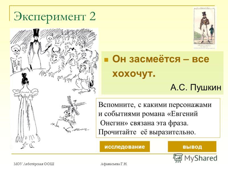 МОУ Леботёрская ООШ Афанасьева Г.Н. Эксперимент 2 Он засмеётся – все хохочут. А.С. Пушкин Вспомните, с какими персонажами и событиями романа «Евгений Онегин» связана эта фраза. Прочитайте её выразительно. исследованиевывод