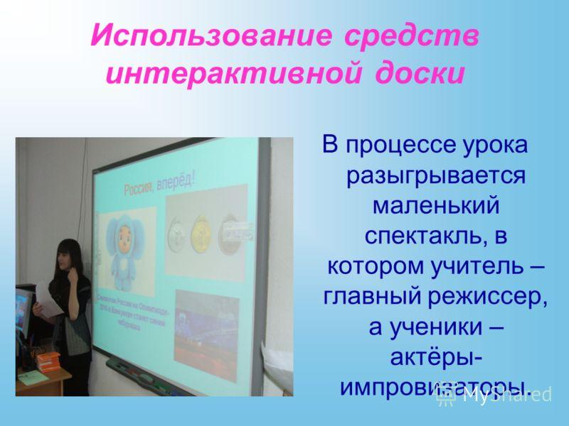 Использование средств интерактивной доски В процессе урока разыгрывается маленький спектакль, в котором учитель – главный режиссер, а ученики – актёры- импровизаторы.