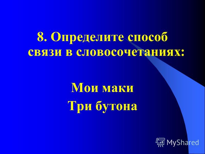8. Определите способ связи в словосочетаниях: Мои маки Три бутона