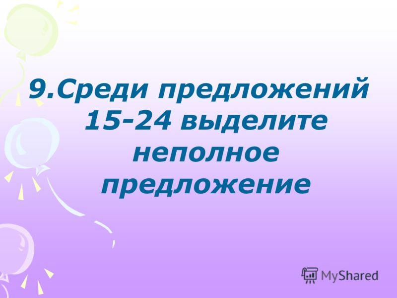 9.Среди предложений 15-24 выделите неполное предложение