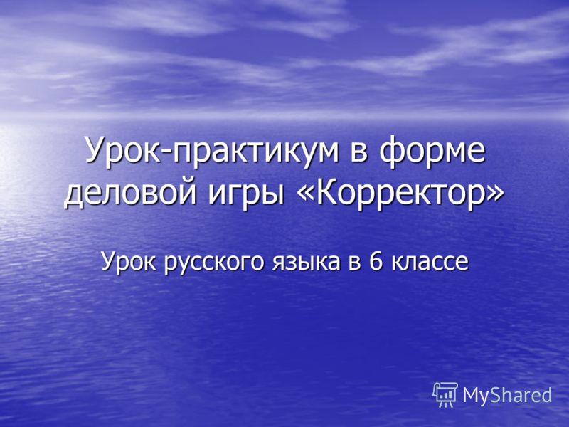 Урок-практикум в форме деловой игры «Корректор» Урок русского языка в 6 классе