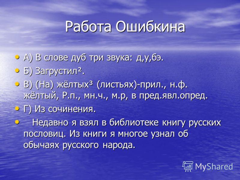 Работа Ошибкина Работа Ошибкина А) В слове дуб три звука: д,у,бэ. А) В слове дуб три звука: д,у,бэ. Б) Загрустил². Б) Загрустил². В) (На) жёлтых³ (листьях)-прил., н.ф. жёлтый, Р.п., мн.ч., м.р, в пред.явл.опред. В) (На) жёлтых³ (листьях)-прил., н.ф.