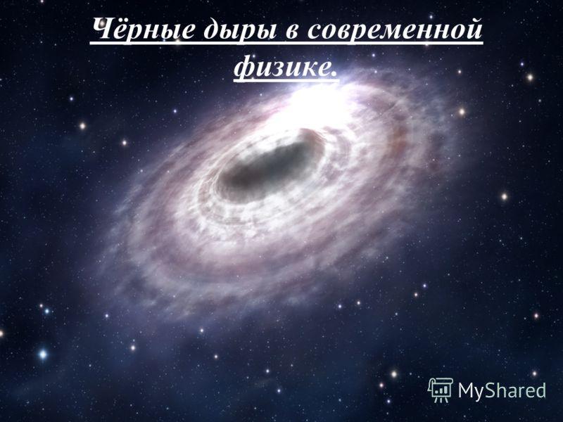 Чёрные дыры в современной физике.