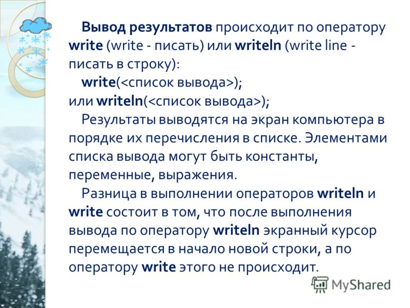Вывод результатов происходит по оператору write (write - писать ) или writeln (write line - писать в строку ): write( ); или writeln( ); Результаты выводятся на экран компьютера в порядке их перечисления в списке. Элементами списка вывода могут быть