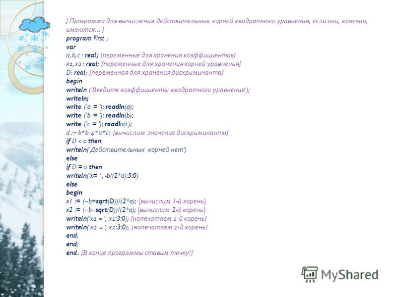 { Программа для вычисления действительных корней квадратного уравнения, если они, конечно, имеются... } program First ; var a,b,c : real; { переменные для хранения коэффициентов } x1,x2 : real; { переменные для хранения корней уравнения } D: real; {