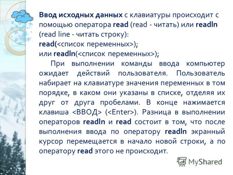 Ввод исходных данных с клавиатуры происходит с помощью оператора read (read - читать ) или readln (read line - читать строку ): read( ); или readln( ); При выполнении команды ввода компьютер ожидает действий пользователя. Пользователь набирает на кла
