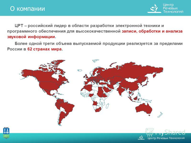 ЦРТ – российский лидер в области разработки электронной техники и программного обеспечения для высококачественной записи, обработки и анализа звуковой информации. Более одной трети объема выпускаемой продукции реализуется за пределами России в 62 стр