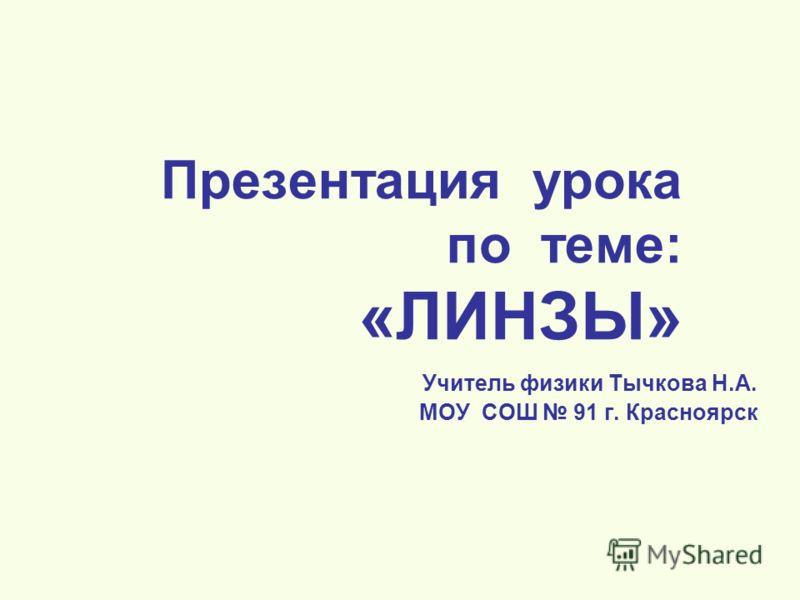 Презентация урока по теме: «ЛИНЗЫ» Учитель физики Тычкова Н.А. МОУ СОШ 91 г. Красноярск