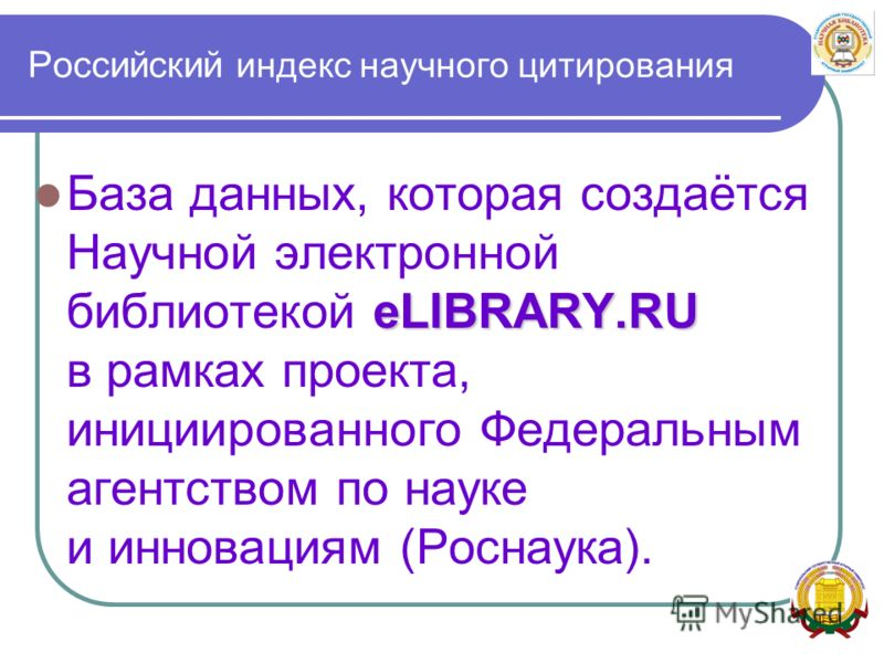 Российский индекс научного цитирования eLIBRARY.RU База данных, которая создаётся Научной электронной библиотекой eLIBRARY.RU в рамках проекта, инициированного Федеральным агентством по науке и инновациям (Роснаука).