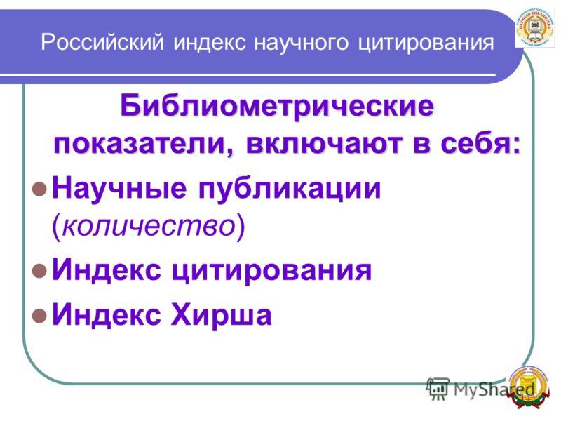 Российский индекс научного цитирования Библиометрические показатели, включают в себя: Научные публикации (количество) Индекс цитирования Индекс Хирша