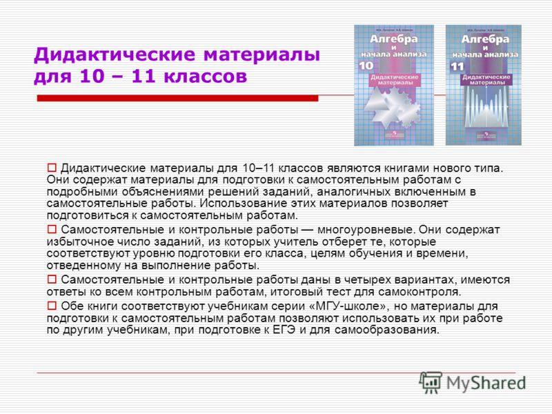 Дидактические материалы для 10 – 11 классов Дидактические материалы для 10–11 классов являются книгами нового типа. Они содержат материалы для подготовки к самостоятельным работам с подробными объяснениями решений заданий, аналогичных включенным в са