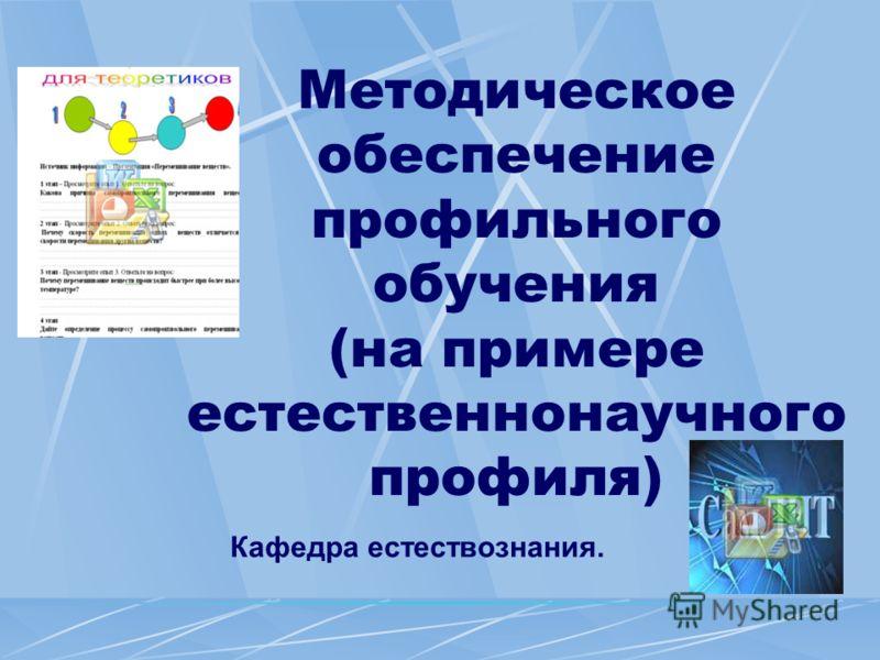 Методическое обеспечение профильного обучения (на примере естественнонаучного профиля) Кафедра естествознания.
