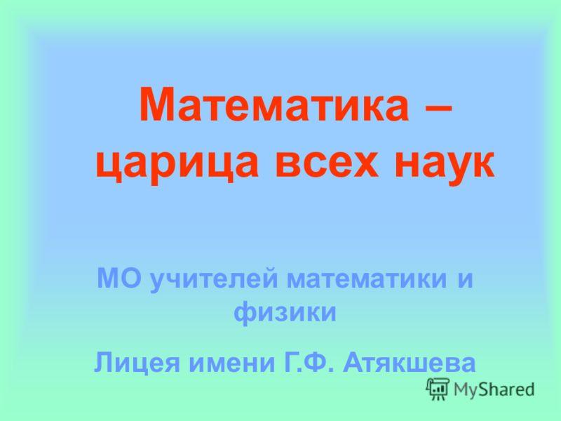 Математика – царица всех наук МО учителей математики и физики Лицея имени Г.Ф. Атякшева