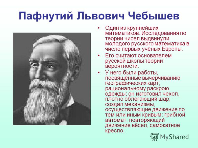 Пафнутий Львович Чебышев Один из крупнейших математиков. Исследования по теории чисел выдвинули молодого русского математика в число первых учёных Европы. Его считают основателем русской школы теории вероятности. У него были работы, посвящённые вычер