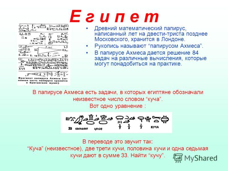 Е г и п е т Древний математический папирус, написанный лет на двести-триста позднее Московского, хранится в Лондоне. Рукопись называют папирусом Ахмеса. В папирусе Ахмеса дается решение 84 задач на различные вычисления, которые могут понадобиться на