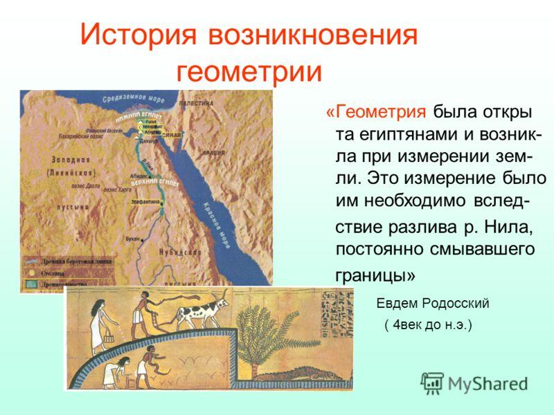 История возникновения геометрии «Геометрия была откры та египтянами и возник- ла при измерении зем- ли. Это измерение было им необходимо вслед- ствие разлива р. Нила, постоянно смывавшего границы» Евдем Родосский ( 4век до н.э.)