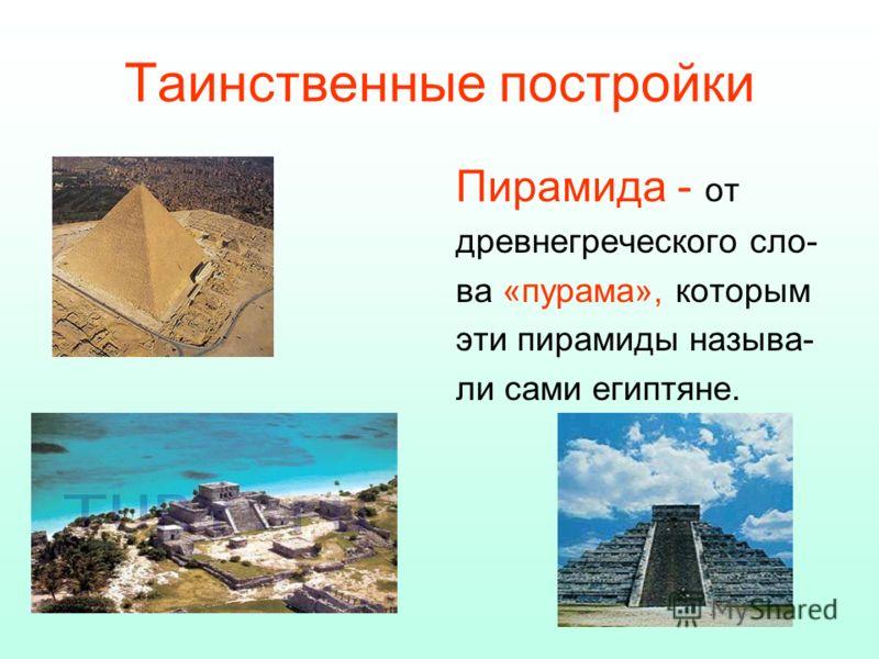 Таинственные постройки Пирамида - от древнегреческого сло- ва «пурама», которым эти пирамиды называ- ли сами египтяне.