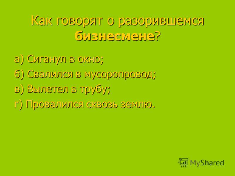 Как говорят о разорившемся бизнесмене? а) Сиганул в окно; а) Сиганул в окно; б) Свалился в мусоропровод; в) Вылетел в трубу; в) Вылетел в трубу; г) Провалился сквозь землю.