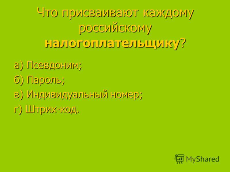 Что присваивают каждому российскому налогоплательщику? а) Псевдоним; а) Псевдоним; б) Пароль; в) Индивидуальный номер; в) Индивидуальный номер; г) Штрих-код.