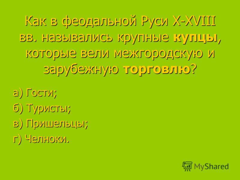 Как в феодальной Руси X-XVIII вв. назывались крупные купцы, которые вели межгородскую и зарубежную торговлю? а) Гости; а) Гости; б) Туристы; в) Пришельцы; в) Пришельцы; г) Челноки.