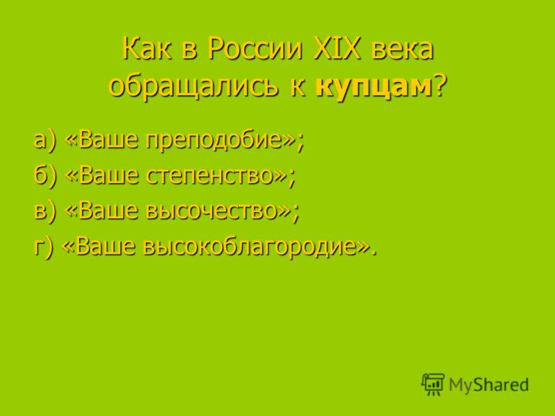 Как в России XIX века обращались к купцам? а) «Ваше преподобие»; а) «Ваше преподобие»; б) «Ваше степенство»; в) «Ваше высочество»; в) «Ваше высочество»; г) «Ваше высокоблагородие».