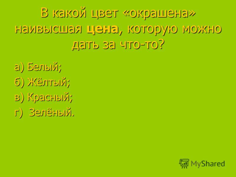 В какой цвет «окрашена» наивысшая цена, которую можно дать за что-то? а) Белый; а) Белый; б) Жёлтый; в) Красный; в) Красный; г) Зелёный.
