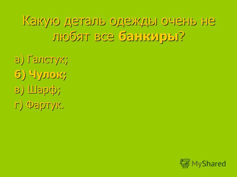 Какую деталь одежды очень не любят все банкиры? а) Галстук; а) Галстук; б) Чулок; в) Шарф; в) Шарф; г) Фартук.