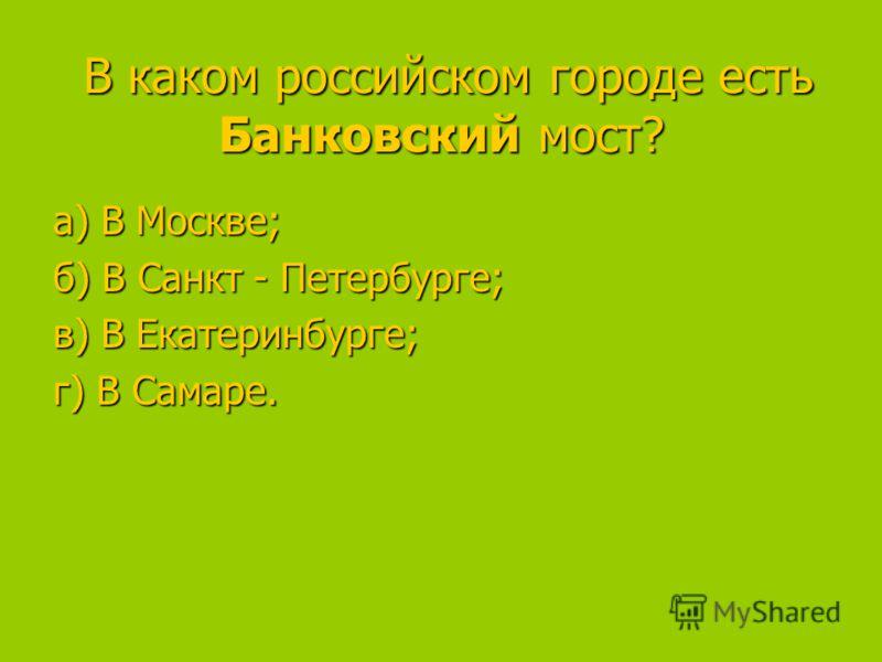 В каком российском городе есть Банковский мост? В каком российском городе есть Банковский мост? а) В Москве; а) В Москве; б) В Санкт - Петербурге; в) В Екатеринбурге; в) В Екатеринбурге; г) В Самаре.